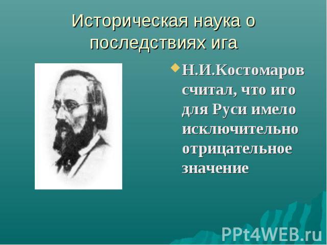 Историческая наука о последствиях иг а Н.И.Костомаров считал, что иго для Руси имело исключительно отрицательное значение