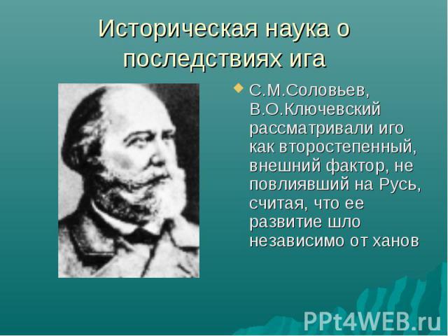 Историческая наука о последствиях ига С.М.Соловьев, В.О.Ключевский рассматривали иго как второстепенный, внешний фактор, не повлиявший на Русь, считая, что ее развитие шло независимо от ханов