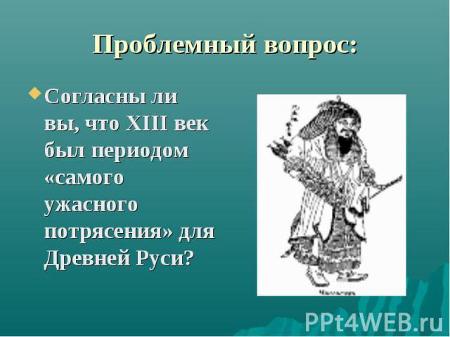 Проблемный вопрос: Согласны ли вы, что ХIII век был периодом «самого ужасного потрясения» для Древней Руси?