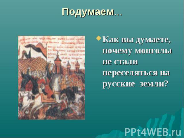 Подумаем... Как вы думаете, почему монголы не стали переселяться на русские земли?