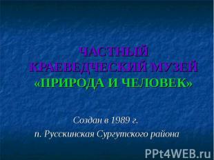 ЧАСТНЫЙ КРАЕВЕДЧЕСКИЙ МУЗЕЙ«ПРИРОДА И ЧЕЛОВЕК» Создан в 1989 г. п. Русскинская С