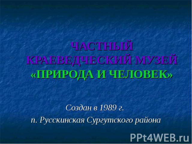 ЧАСТНЫЙ КРАЕВЕДЧЕСКИЙ МУЗЕЙ«ПРИРОДА И ЧЕЛОВЕК» Создан в 1989 г. п. Русскинская Сургутского района