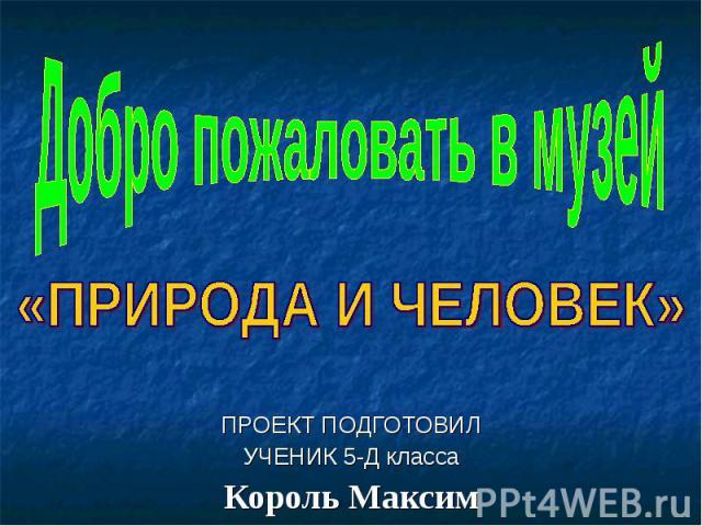 Добро пожаловать в музей «ПРИРОДА И ЧЕЛОВЕК»ПРОЕКТ ПОДГОТОВИЛУЧЕНИК 5-Д классаКороль Максим