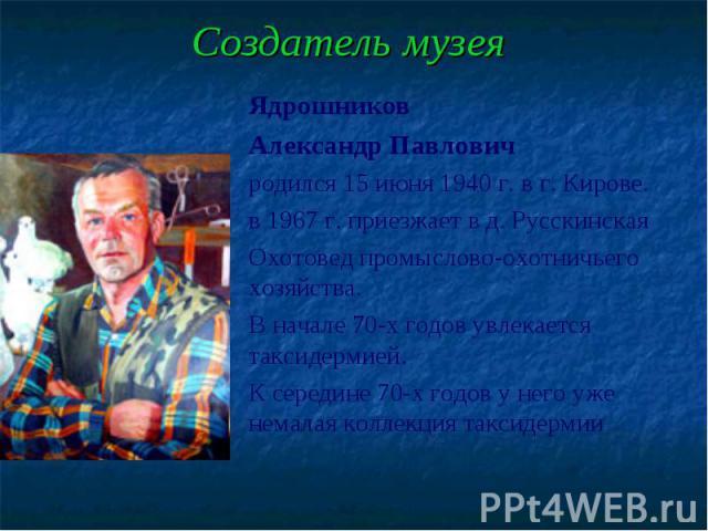Создатель музея Ядрошников Александр Павлович родился 15 июня 1940 г. в г. Кирове. в 1967 г. приезжает в д. Русскинская Охотовед промыслово-охотничьего хозяйства. В начале 70-х годов увлекается таксидермией. К середине 70-х годов у него уже немалая…