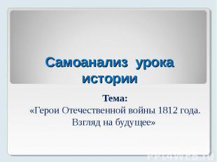 Самоанализ урока истории Тема: «Герои Отечественной войны 1812 года. Взгляд на б