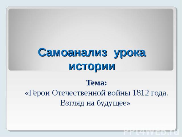 Самоанализ урока истории Тема: «Герои Отечественной войны 1812 года. Взгляд на будущее»
