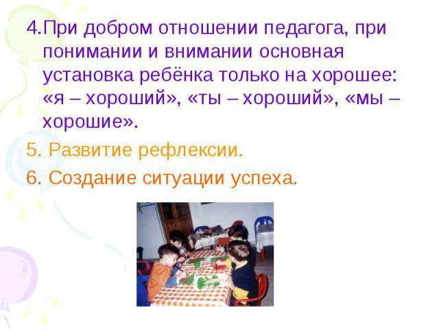 4.При добром отношении педагога, при понимании и внимании основная установка ребёнка только на хорошее: «я – хороший», «ты – хороший», «мы – хорошие».5. Развитие рефлексии.6. Создание ситуации успеха.