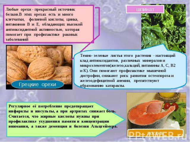 Любые орехи - прекрасный источник белков.В этих орехах есть и много клетчатки, фолиевой кислоты, цинка, витаминов В и Е, обладающих высокой антиоксидантной активностью, которая помогает при профилактике раковых заболеванийТемно- зеленые листья этого…