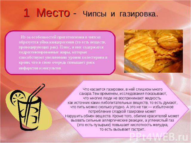 1 Место - Чипсы и газировка. Из-за особенностей приготовления в чипсах образуется уйма канцерогенов (то есть веществ, провоцирующих рак). Плюс, в них содержатся гидрогенизированные жиры, которые способствуют увеличению уровня холестерина в крови, чт…