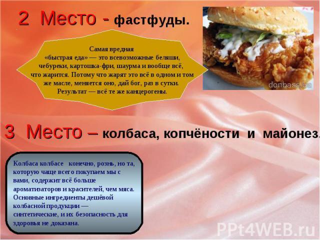 2 Место - фастфуды. Самая вредная «быстрая еда» — это всевозможные беляши,чебуреки, картошка-фри, шаурма и вообще всё, что жарится. Потому что жарят это всё в одном и томже масле, меняется оно, дай бог, раз в сутки. Результат — всё те же канцерогены…