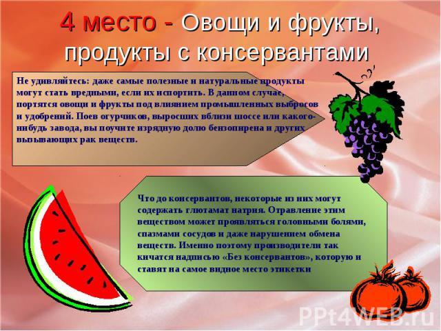 4 место - Овощи и фрукты, продукты с консервантами Не удивляйтесь: даже самые полезные и натуральные продукты могут стать вредными, если их испортить. В данном случае, портятся овощи и фрукты под влиянием промышленных выбросов и удобрений. Поев огур…