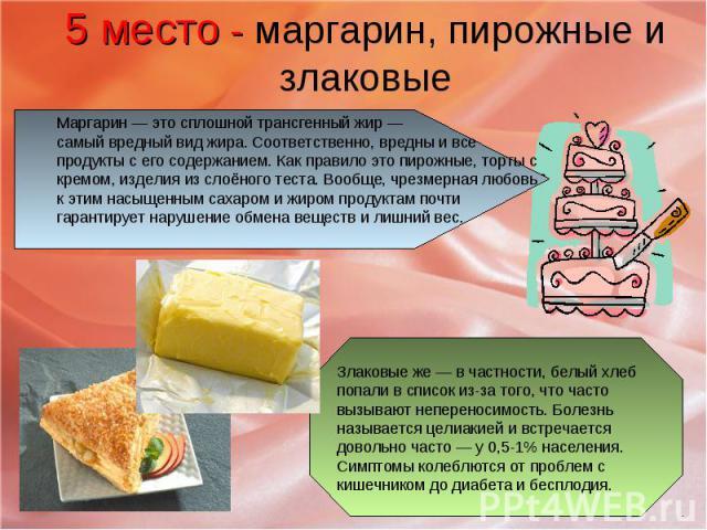 5 место - маргарин, пирожные и злаковые Маргарин — это сплошной трансгенный жир — самый вредный вид жира. Соответственно, вредны и все продукты с его содержанием. Как правило это пирожные, торты с кремом, изделия из слоёного теста. Вообще, чрезмерна…