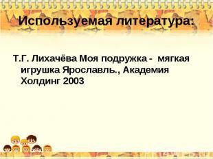 Используемая литература: Т.Г. Лихачёва Моя подружка - мягкая игрушка Ярославль.,