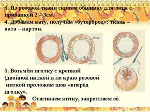 3. Из розовой ткани скроим обшивку для лица с прибавкой 2 – 3см.4. Добавим вату,