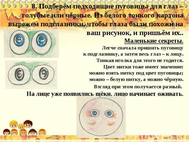 8. Подберём подходящие пуговицы для глаз – голубые или чёрные. Из белого тонкого картона вырежем подглазники, чтобы глаза были похожи на ваш рисунок, и пришьём их..Маленькие секреты.Легче сначала пришить пуговицу к подглазнику, а затем весь глаз – к…