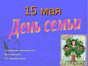 15 мая День семьиСоставитель: Филатова Л.С.МОУ ООШ №11 р.п. Верхние Серги