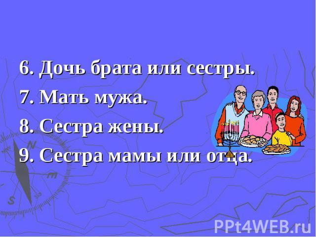 6. Дочь брата или сестры.7. Мать мужа.8. Сестра жены.9. Сестра мамы или отца.