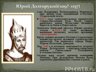 Юрий Долгорукий(109?–1157) Сын Владимира Всеволодовича Мономаха, при жизни отца