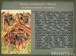 Первое упоминание о Москве(по Ипатьевской летописи) В1147г.пошел Юрий воевать