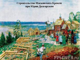 Строительство Московского Кремля при Юрии Долгоруком