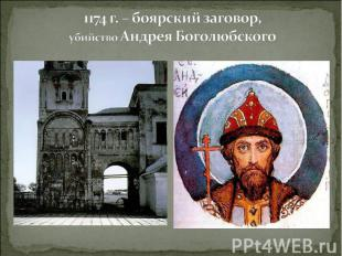 1174 г. – боярский заговор, убийство Андрея Боголюбского