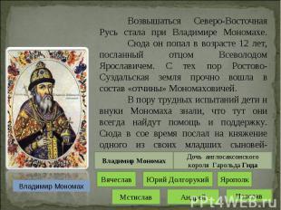 Возвышаться Северо-Восточная Русь стала при Владимире Мономахе. Сюда он попал в