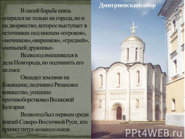 Дмитриевскийсобор В своей борьбе князь опирался не только на города, но и на дворянство, которое выступает в источниках под именем «отроков», «мечников»,«вирников», «гридней», «меньшей дружины».Всеволод вмешивался в дела Новгорода, но подчинить его …
