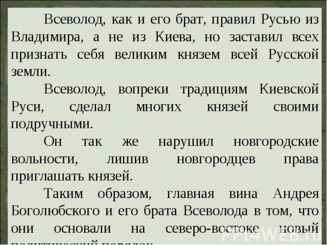 Всеволод, как и его брат, правил Русью из Владимира, а не из Киева, но заставил всех признать себя великим князем всей Русской земли. Всеволод, вопреки традициям Киевской Руси, сделал многих князей своими подручными. Он так же нарушил новгородские в…