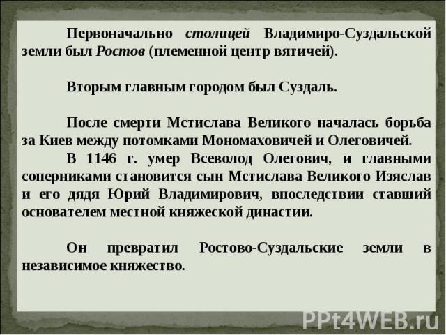 Первоначально столицей Владимиро-Суздальской земли был Ростов (племенной центр вятичей).Вторым главным городом был Суздаль.После смерти Мстислава Великого началась борьба за Киев между потомками Мономаховичей и Олеговичей.В 1146 г. умер Всеволод Оле…