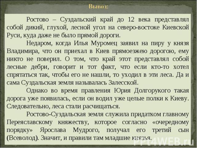 Вывод: Ростово – Суздальский край до 12 века представлял собой дикий, глухой, лесной угол на северо-востоке Киевской Руси, куда даже не было прямой дороги. Недаром, когда Илья Муромец заявил на пиру у князя Владимира, что он приехал в Киев прямоезже…