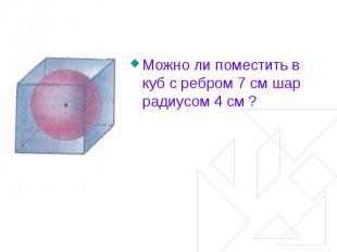 Можно ли поместить в куб с ребром 7 см шар радиусом 4 см ?