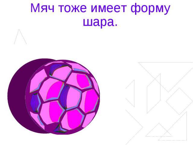 Мяч тоже имеет форму шара.