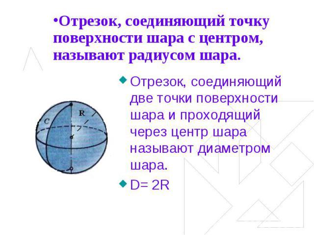Отрезок, соединяющий точку поверхности шара с центром, называют радиусом шара. Отрезок, соединяющий две точки поверхности шара и проходящий через центр шара называют диаметром шара.D= 2R