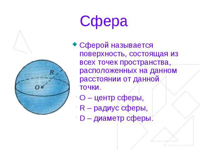 Сфера Сферой называется поверхность, состоящая из всех точек пространства, расположенных на данном расстоянии от данной точки.О – центр сферы,R – радиус сферы,D – диаметр сферы.