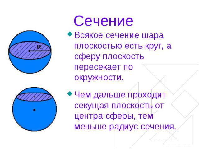 Сечение Всякое сечение шара плоскостью есть круг, а сферу плоскость пересекает по окружности.Чем дальше проходит секущая плоскость от центра сферы, тем меньше радиус сечения.