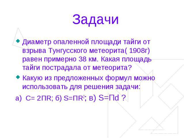 Задачи Диаметр опаленной площади тайги от взрыва Тунгусского метеорита( 1908г) равен примерно 38 км. Какая площадь тайги пострадала от метеорита? Какую из предложенных формул можно использовать для решения задачи:a) C= 2ПR; б) S=ПR2; в) S=Пd ?