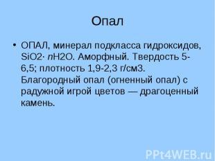 Опал ОПАЛ, минерал подкласса гидроксидов, SiO2· nH2O. Аморфный. Твердость 5-6,5;