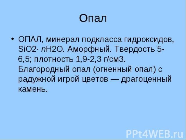 Опал ОПАЛ, минерал подкласса гидроксидов, SiO2· nH2O. Аморфный. Твердость 5-6,5; плотность 1,9-2,3 г/см3. Благородный опал (огненный опал) с радужной игрой цветов — драгоценный камень.