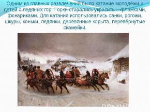 Одним из главных развлечений было катание молодёжи и детей с ледяных гор. Горки
