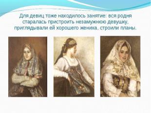 Для девиц тоже находилось занятие: вся родня старалась пристроить незамужнюю дев
