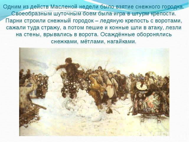 Одним из действ Масленой недели было взятие снежного городка. Своеобразным шуточным боем была игра в штурм крепости. Парни строили снежный городок – ледяную крепость с воротами, сажали туда стражу, а потом пешие и конные шли в атаку, лезли на стены,…