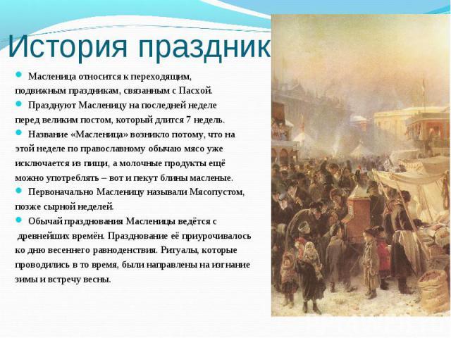 История праздника Масленица относится к переходящим, подвижным праздникам, связанным с Пасхой.Празднуют Масленицу на последней неделе перед великим постом, который длится 7 недель.Название «Масленица» возникло потому, что на этой неделе по православ…