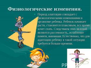 Период алаптации совпадает с физиологическими изменениями в организме ребенка. Р