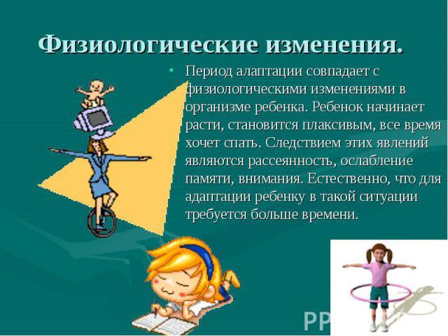 Период алаптации совпадает с физиологическими изменениями в организме ребенка. Ребенок начинает расти, становится плаксивым, все время хочет спать. Следствием этих явлений являются рассеянность, ослабление памяти, внимания. Естественно, что для адап…