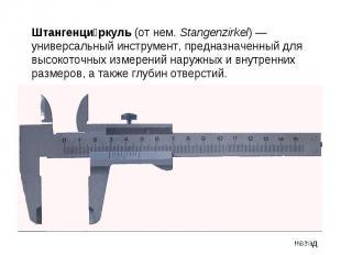 Штангенциркуль (от нем. Stangenzirkel)— универсальный инструмент, предназначенн