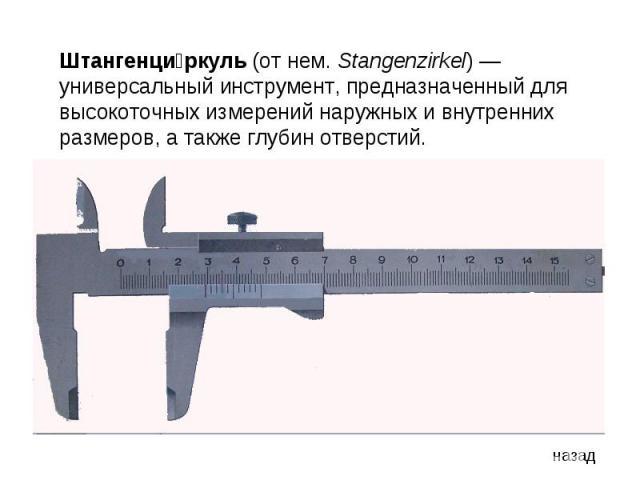 Штангенциркуль (от нем. Stangenzirkel)— универсальный инструмент, предназначенный для высокоточных измерений наружных и внутренних размеров, а также глубин отверстий.