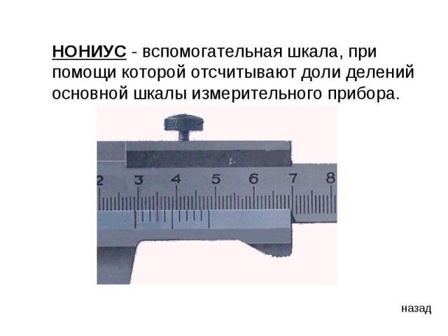 НОНИУС - вспомогательная шкала, при помощи которой отсчитывают доли делений основной шкалы измерительного прибора.