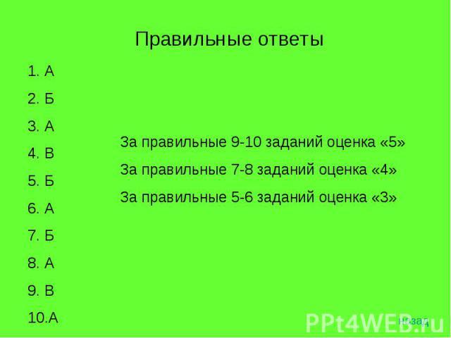 Правильные ответы За правильные 9-10 заданий оценка «5»За правильные 7-8 заданий оценка «4»За правильные 5-6 заданий оценка «3»АБАВБАБАВА