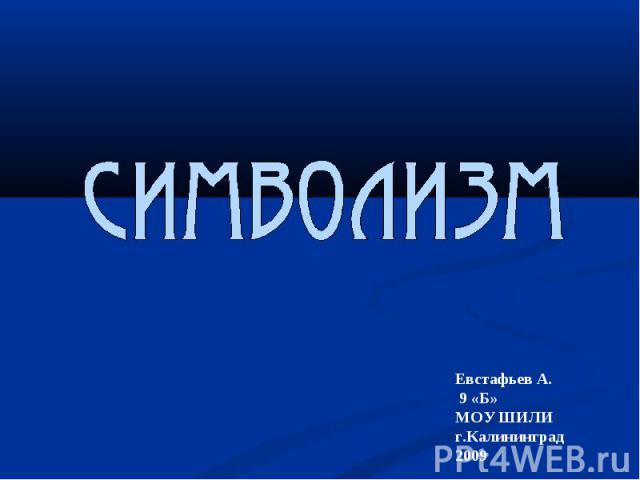 Символизм Евстафьев А. 9 «Б»МОУ ШИЛИг.Калининград2009