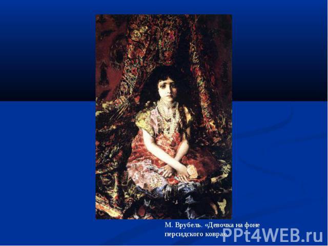 М. Врубель. «Девочка на фоне персидского ковра».